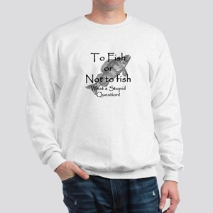 To Fish or Not to Fish Sweatshirt