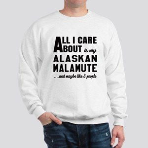 All I care about is my Alaskan Malamute Sweatshirt