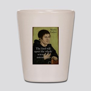 The Fool Will Upset - Martin Luther Shot Glass