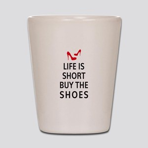 Life is short, buy the shoes Shot Glass