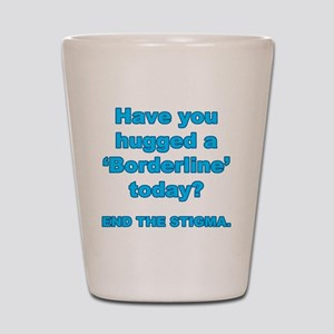 Have you hugged a borderline end the st Shot Glass