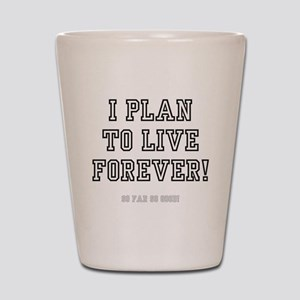 I PLAN TO LIVE FOREVER Shot Glass