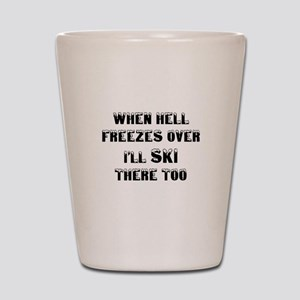 when hell freezes over Ill ski there to Shot Glass