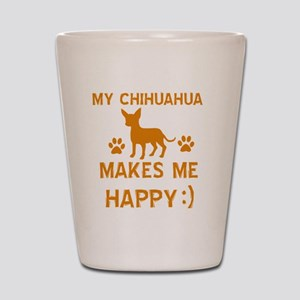 My Chihuahua Makes Me Happy Shot Glass