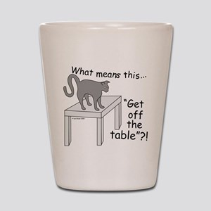 Get Off The Table? Shot Glass