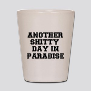 ANOTHER SHITTY DAY IN PARADISE Shot Glass