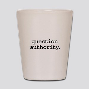question authority. Shot Glass