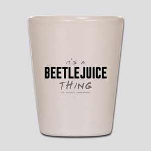 It's a Beetlejuice Thing Shot Glass