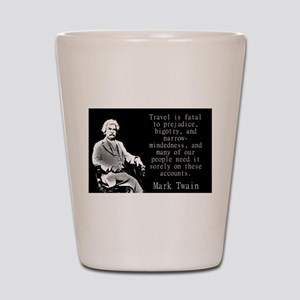 Travel Is Fatal To Prejudice - Twain Shot Glass