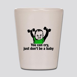 You Can Cry Just Dont Be a Baby Shot Glass