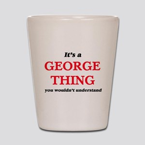 It's a George thing, you wouldn&#39 Shot Glass