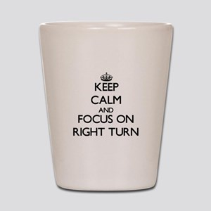 Keep Calm and focus on Right Turn Shot Glass