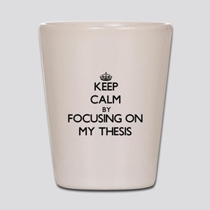 Keep Calm by focusing on My Thesis Shot Glass