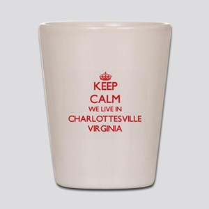 Keep calm we live in Charlottesville Vi Shot Glass