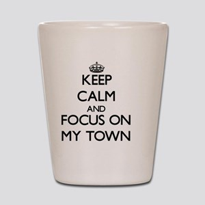 Keep Calm and focus on My Town Shot Glass