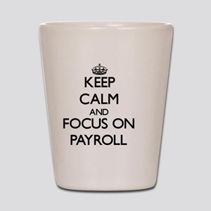 Keep Calm and focus on Payroll Shot Glass