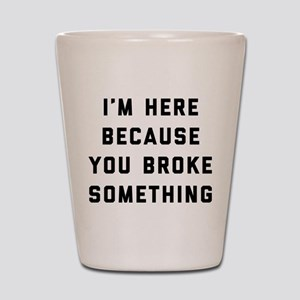 I'm Here Because You Broke Something Shot Glass