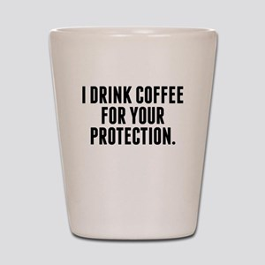 I Drink Coffee For Your Protection Shot Glass