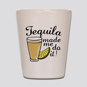 Tequila Made Me Do It Shot Glass