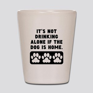 Not Drinking Alone If The Dog Is Home Shot Glass