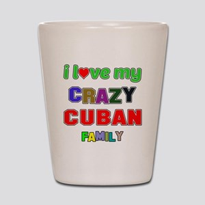 I love my crazy Cuban family Shot Glass