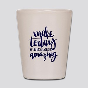 MAKE TODAY RIDICULOUSLY AMAZING Shot Glass