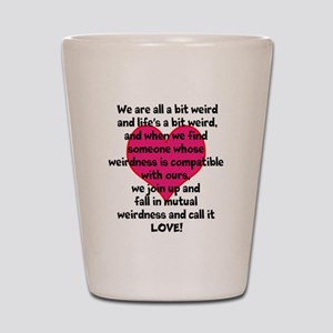 Weirdness is Love Shot Glass
