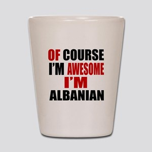Of Course I Am Albanian Shot Glass