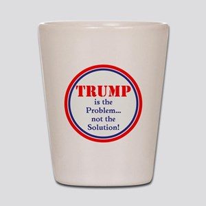 Trump, the problem, not the solution Shot Glass