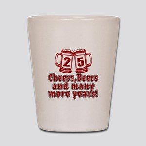 25 Cheers Beers And Many More Years Shot Glass