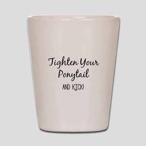 Tighten Your Ponytail and Kick Shot Glass