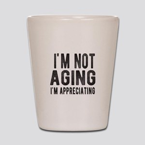 Im not aging Im appreciating Shot Glass