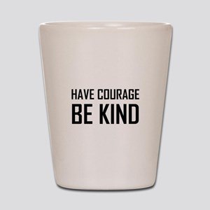 Have Courage Be Kind Shot Glass