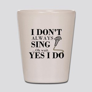 I don't always sing....oh wait. Yes I do. Shot Gla
