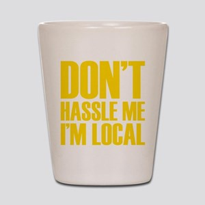 Don't Hassle Me I'm Local Shot Glass