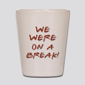 WE WERE ON A BREAK! Shot Glass