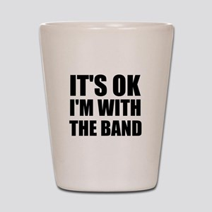 Its Ok im with the band Shot Glass