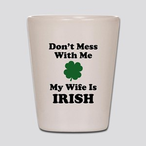 Don't Mess With Me. My Wife Is Irish. Shot Glass