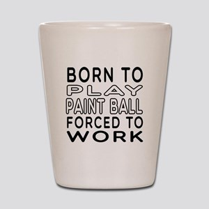 Born To Play Paint Ball Forced To Work Shot Glass
