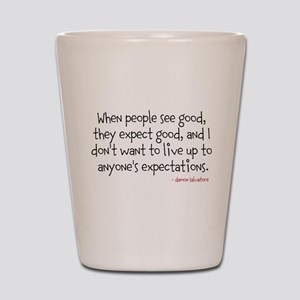 When people see good, they expect good. Shot Glass