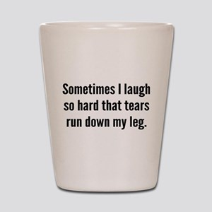 Sometimes I Laugh So Hard Shot Glass