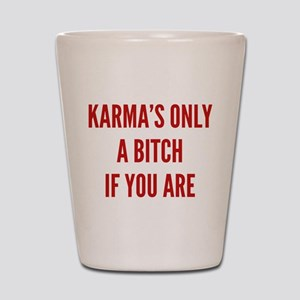 Karma's Only A Bitch If You Are Shot Glass