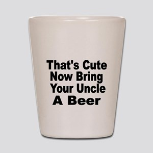 Thats Cute. Now Bring Your Uncle A Beer Shot Glass