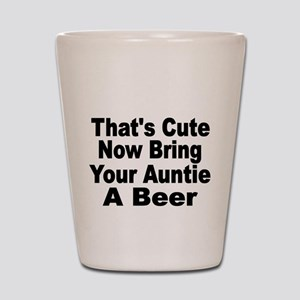 Thats Cute. Now Bring Your Aunt A Beer. Shot Glass