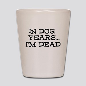 In Dog Years Im Dead Shot Glass
