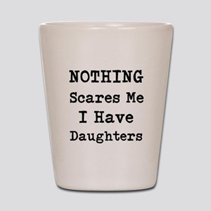 Nothing Scares Me I Have Daughters Shot Glass