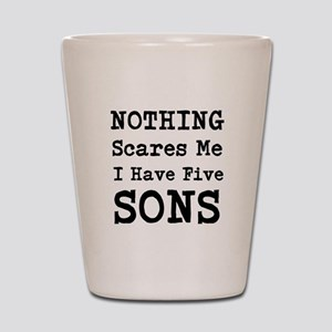 Nothing Scares Me I Have Five Sons Shot Glass