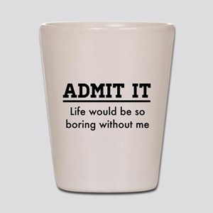 Admit It, Life would be so boring without me Shot