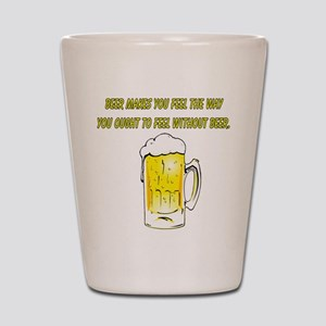 BEER MAKES YOU FEEL Shot Glass