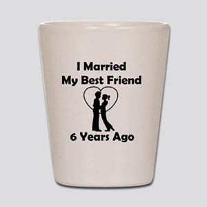 I Married My Best Friend 6 Years Ago Shot Glass